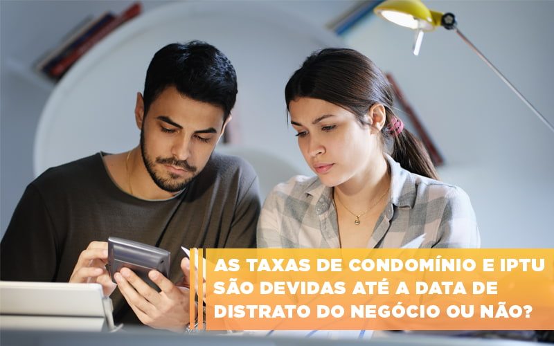 As Taxas De Condominio E Iptu Sao Devidas Ate A Data De Distrato Do Negocio Ou Nao