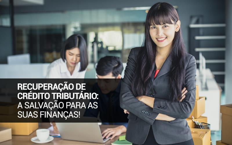 Recuperação De Crédito Tributário: A Salvação Para As Suas Finanças!