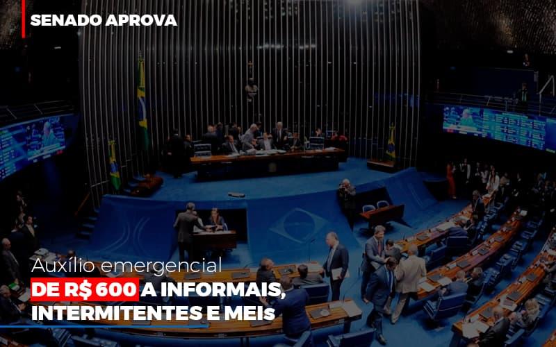 Senado Aprova Auxílio Emergencial De R$ 600 A Informais, Intermitentes E MEIs