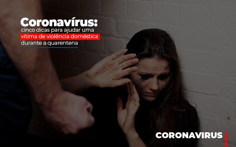 Coronavírus: Cinco Dicas Para Ajudar Uma Vítima De Violência Doméstica Durante A Quarentena