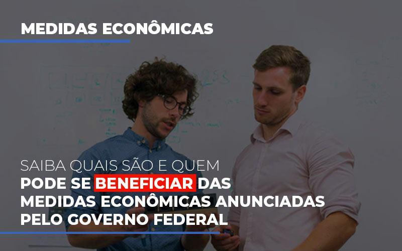 Saiba Quais São E Quem Pode Se Beneficiar Das Medidas Econômicas Anunciadas Pelo Governo Federal