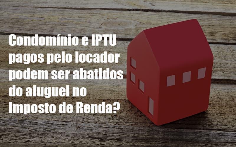 Condomínio E IPTU Pagos Pelo Locador Podem Ser Abatidos Do Aluguel No Imposto De Renda Post