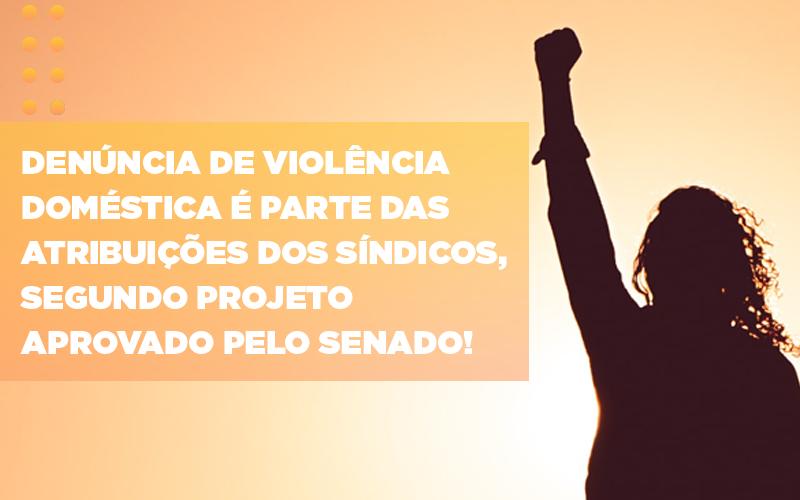 Denuncia De Violencia Domestica E Parte Das Atribuicoes Dos Sindicos Segundo Projeto Aprovado Pelo Senado