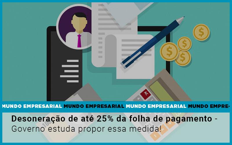 Desoneração De Até 25% Da Folha De Pagamento – Governo Estuda Propor Essa Medida!