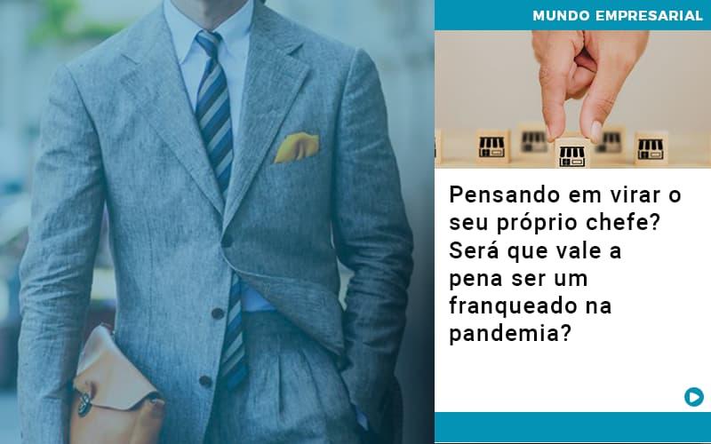 Pensando Em Virar O Seu Próprio Chefe? Será Que Vale A Pena Ser Um Franqueado Na Pandemia?