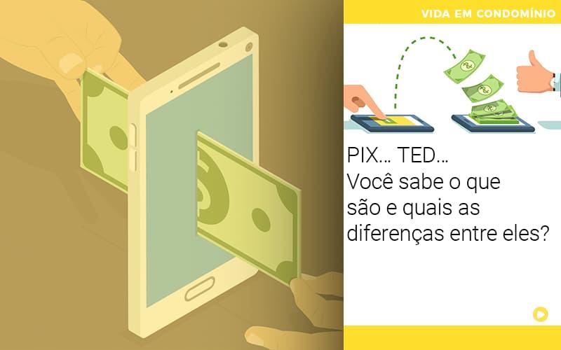 PIX… TED… Você Sabe O Que São E Quais As Diferenças Entre Eles?