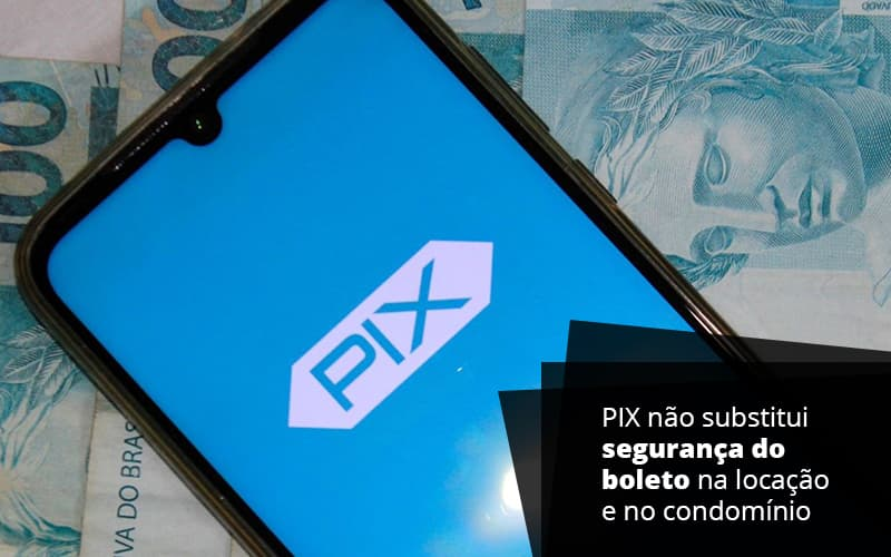 PIX Não Substitui Segurança Do Boleto Na Locação E No Condomínio