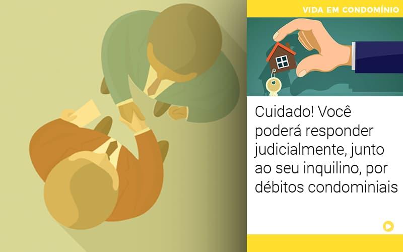 Cuidado Voce Podera Responder Judicialmente Junto Ao Seu Inquilino Por Debitos Condominiais