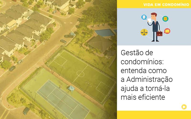 Gestão De Condomínios: Entenda Como A Administração Ajuda A Torná-la Mais Eficiente