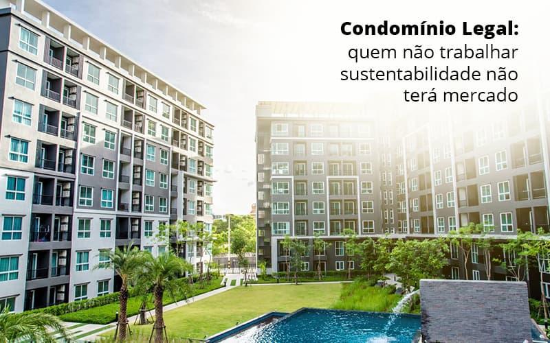 Condomínio Legal: Quem Não Trabalhar Sustentabilidade Não Terá Mercado