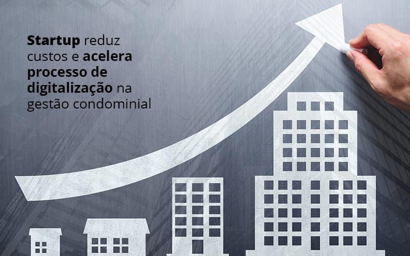 STARTUP REDUZ CUSTOS E ACELERA PROCESSO DE DIGITALIZACAO NA GESTAO CONDOMINAL – POST (1)