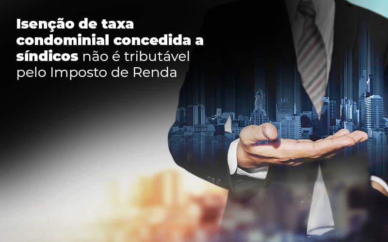 ISENCAO DE TAXA CONDOMINIAL CONCEDIDA A SINDICOS NAO E TRIBUTAVEL PELO IMPOSTO DE RENDA – POST (1)