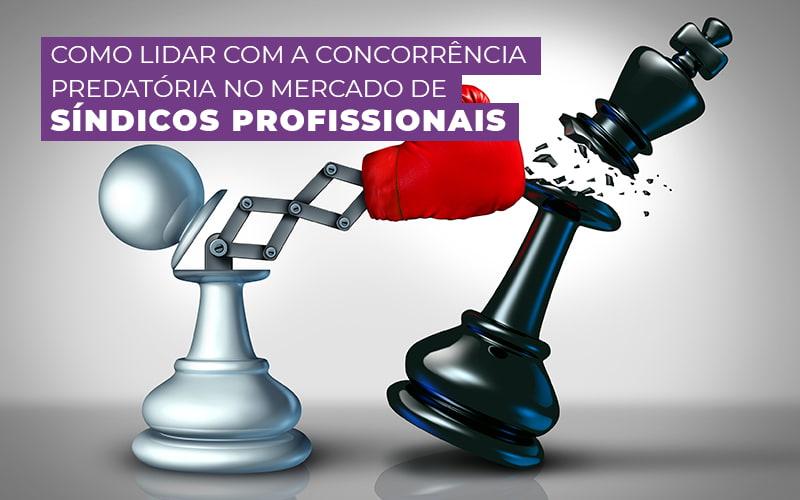 COMO LIDAR COM A CONCORRENCIA PREDATORIA NO MERCADO DE SINDICOS PROFISSIONAIS – POST (1)