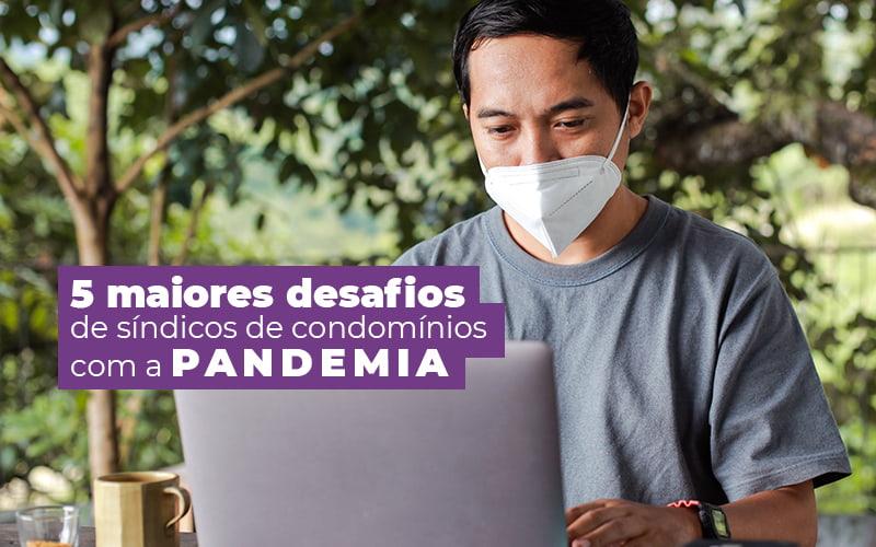 5 Maiores Desafios De Síndicos De Condomínios Com A Pandemia